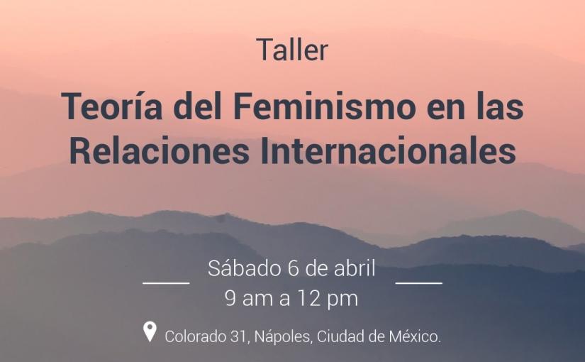 Taller 6 de abril: Teoría del Feminismo en las RelacionesInternacionales